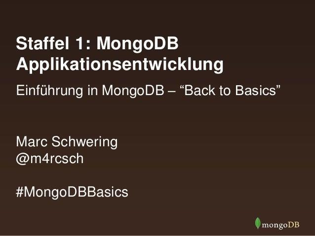 "Staffel 1: MongoDB Applikationsentwicklung Marc Schwering @m4rcsch #MongoDBBasics Einführung in MongoDB – ""Back to Basics"""