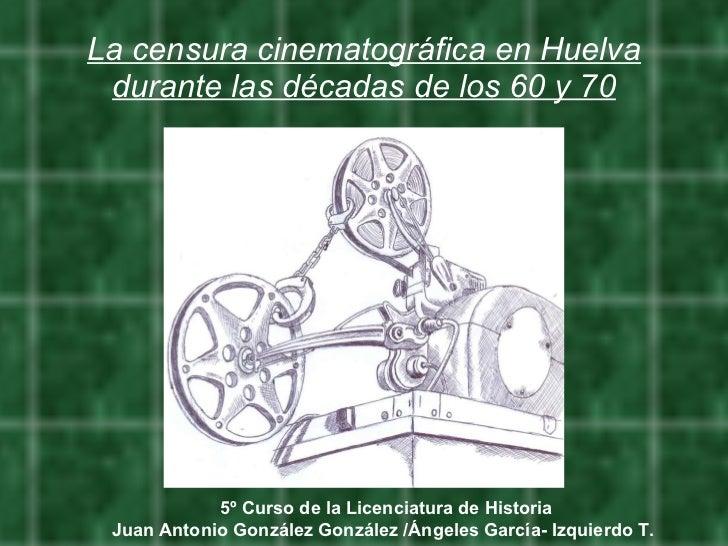 La censura cinematográfica en Huelva durante las décadas de los 60 y 70 5º Curso de la Licenciatura de Historia Juan Anton...