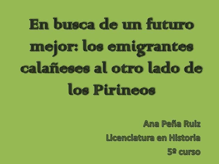 En busca de un futuro mejor: los emigrantes calañeses al otro lado de los Pirineos<br />Ana Peña Ruiz<br />Licenciatura en...