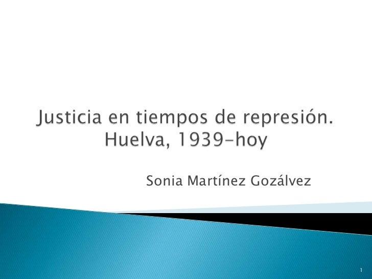 Justicia en tiempos de represión. Huelva, 1939-hoy<br />Sonia Martínez Gozálvez<br />1<br />