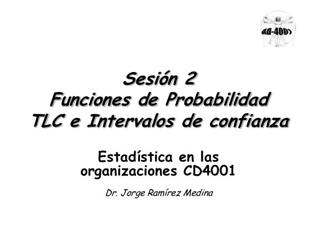 Sesión 2Funciones de ProbabilidadTLC e Intervalos de confianzaEstadística en lasorganizaciones CD4001Dr. Jorge Ramírez Med...