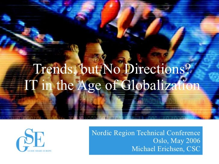 Nordic Region Technical Conference Oslo, May 2006 Michael Erichsen, CSC Trends, but No Directions? IT in the Age of Global...