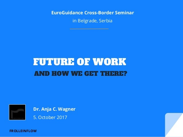 FROLLEINFLOW FUTURE OF WORK EuroGuidance Cross-Border Seminar in Belgrade, Serbia Dr. Anja C. Wagner 5. October 2017 AND H...