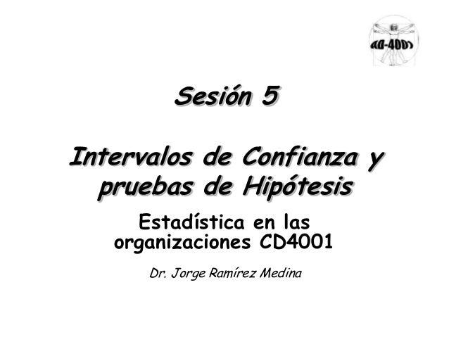 Sesión 5 Intervalos de Confianza y pruebas de Hipótesis Estadística en las organizaciones CD4001 Dr. Jorge Ramírez Medina