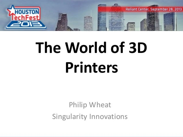 0 The World of 3D Printers Philip Wheat Singularity Innovations