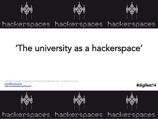 'The university as a hackerspace' Joss Winn, Centre for Educational Research and Development, University of Lincoln jwinn@...