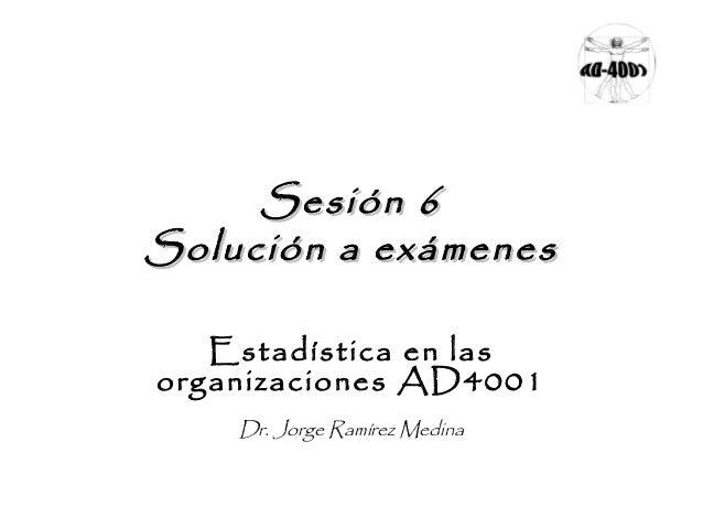 Sesión 6 Solución a exámenes Estadística en las organizaciones AD4001 Dr. Jorge Ramírez Medina