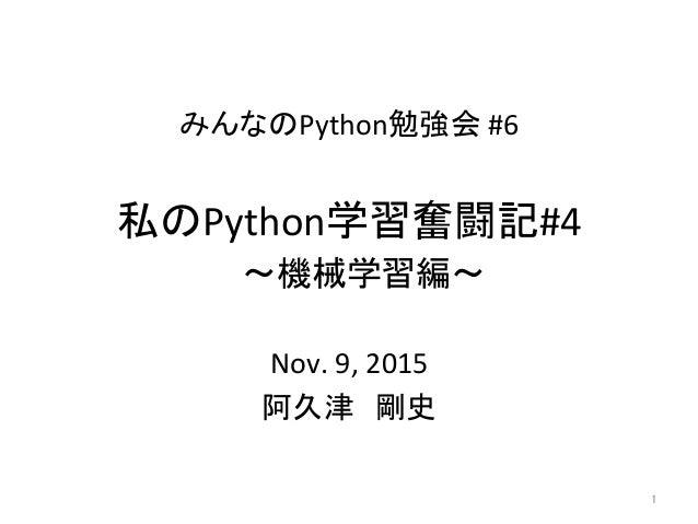 みんなのPython勉強会#6 Nov.9,2015 阿久津 剛史 1 私のPython学習奮闘記#4  〜機械学習編〜