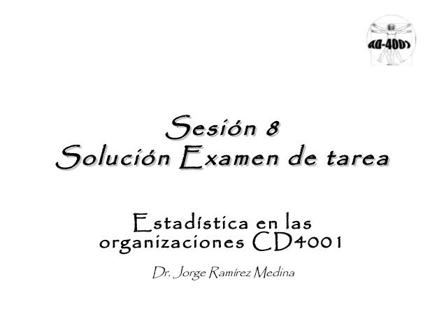 Sesión 8 Solución Examen de tarea Estadística en las organizaciones CD4001 Dr. Jorge Ramírez Medina