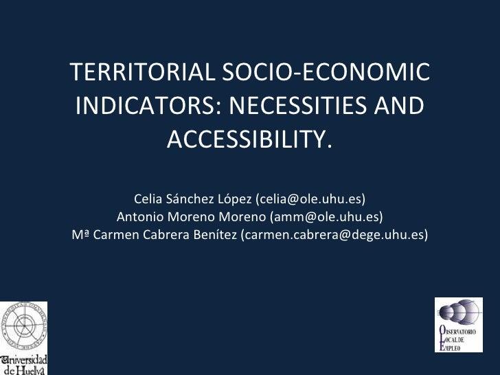 TERRITORIAL SOCIO-ECONOMIC INDICATORS: NECESSITIES AND ACCESSIBILITY. Celia Sánchez López (celia@ole.uhu.es) Antonio Moren...