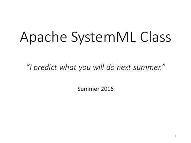 "Apache	SystemML Class ""I	predict	what	you	will	do	next	summer."" Summer	2016 1"