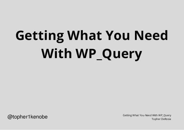 Getting What You Need With WP_Query Getting What You Need With WP_Query Topher DeRosia @topher1kenobe