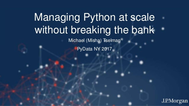 Managing Python at scale without breaking the bank Michael (Misha) Tselman PyData NY 2017