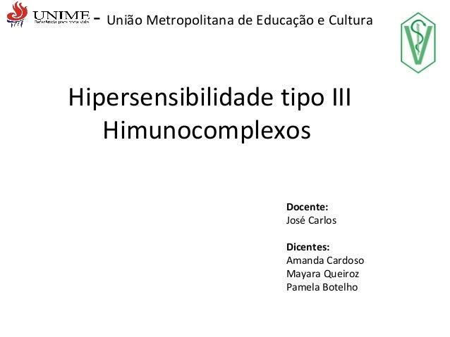 - União Metropolitana de Educação e Cultura Hipersensibilidade tipo III Himunocomplexos Docente: José Carlos Dicentes: Ama...