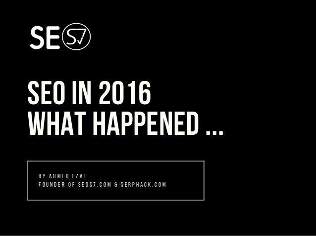 SEO IN 2016 WHAT HAPPENED ... B Y A H M E D E Z A T F O U N D E R O F S E O S 7 . C O M & S E R P H A C K . C O M
