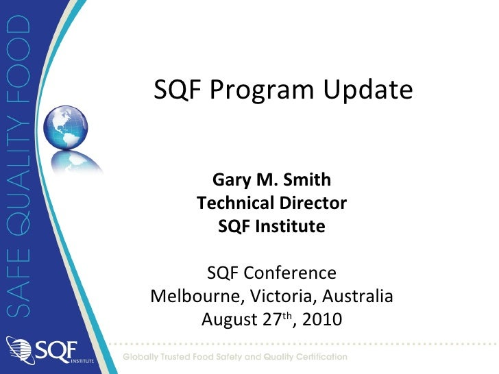 Gary M. Smith Technical Director SQF Institute SQF Conference Melbourne, Victoria, Australia August 27 th , 2010 SQF Progr...