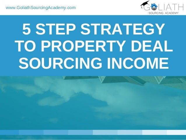 5 STEP STRATEGY TO PROPERTY DEAL SOURCING INCOME www.GoliathSourcingAcademy.com