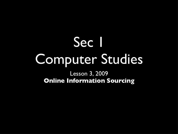 Sec 1 Computer Studies <ul><li>Lesson 3, 2009 </li></ul><ul><li>Online Information Sourcing </li></ul>