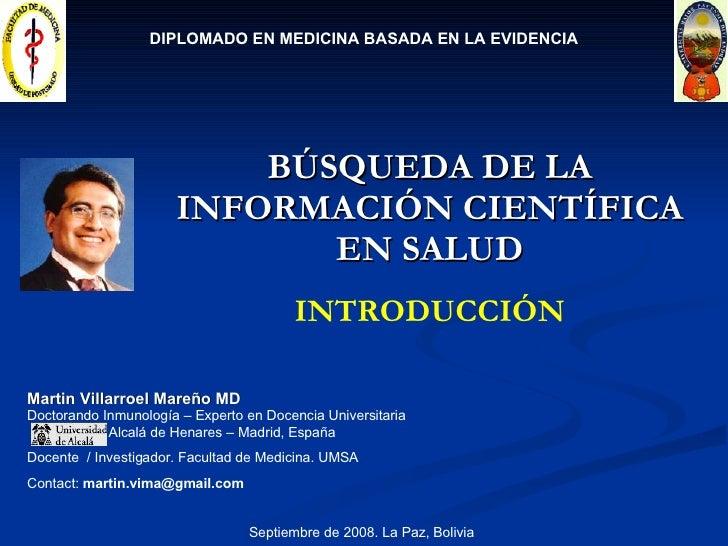 BÚSQUEDA DE LA INFORMACIÓN CIENTÍFICA EN SALUD Martin Villarroel Mareño MD Doctorando Inmunología – Experto en Docencia Un...