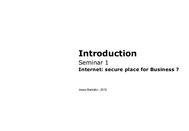 IntroductionSeminar 1Internet: secure place for Business ?Josep Bardallo - 2012