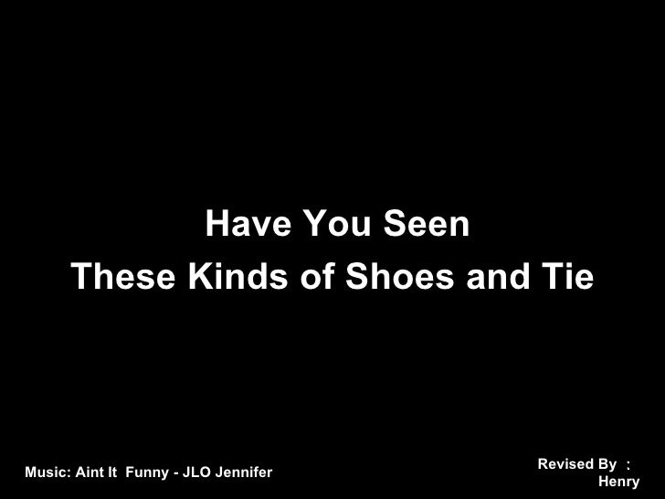 Revised By : Henry Music: Aint It  Funny - JLO Jennifer Have You Seen  These Kinds of Shoes and Tie