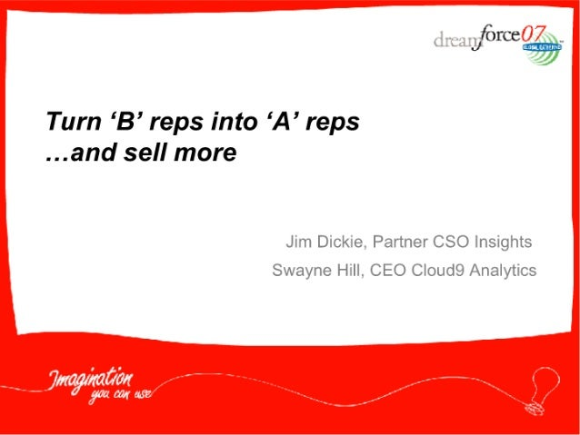 force   Turn 'B' reps into 'A' reps . ..and sell more  Jim Dickie.  Partner CSO Insights Swayne Hill,  CEO C| oud9 Analytics