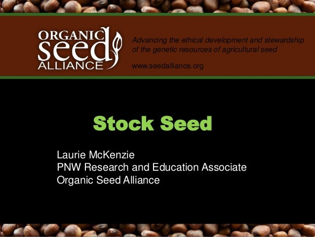 Advancing the ethical development and stewardship of the genetic resources of agricultural seed www.seedalliance.org Stock...