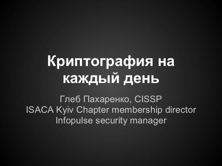 Криптография на      каждый день       Глеб Пахаренко, CISSPISACA Kyiv Chapter membership director      Infopulse security...