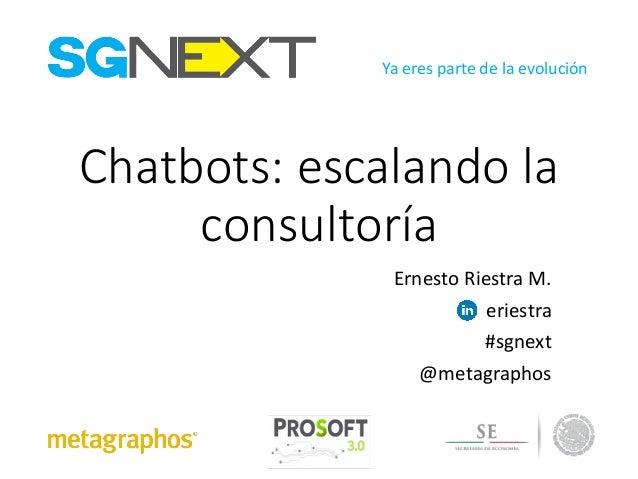 Ya eres partedelaevolución Chatbots:escalandola consultoría ErnestoRiestra M. eriestra #sgnext @metagraphos