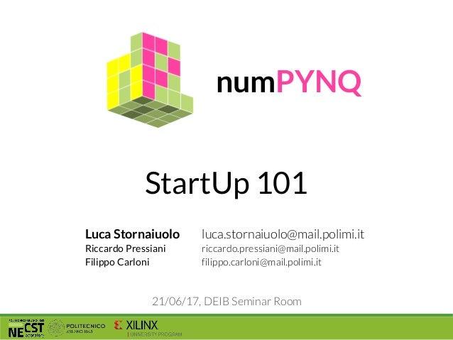 StartUp 101 numPYNQ 21/06/17, DEIB Seminar Room Luca Stornaiuolo Riccardo Pressiani Filippo Carloni luca.stornaiuolo@mail....