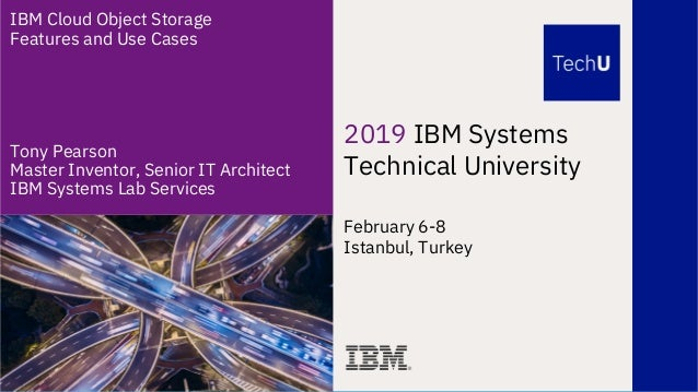 2019 IBM Systems Technical University February 6-8 Istanbul, Turkey IBM Cloud Object Storage Features and Use Cases Tony P...