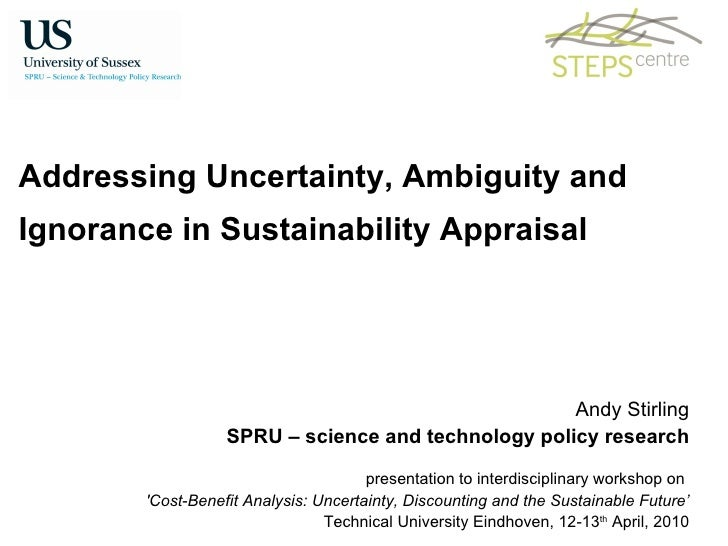 Addressing Uncertainty, Ambiguity and  Ignorance in Sustainability Appraisal Andy Stirling SPRU – science and technology p...
