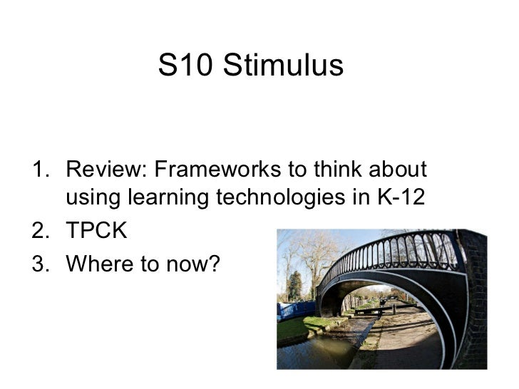 S10 Stimulus <ul><li>Review: Frameworks to think about using learning technologies in K-12 </li></ul><ul><li>TPCK </li></u...