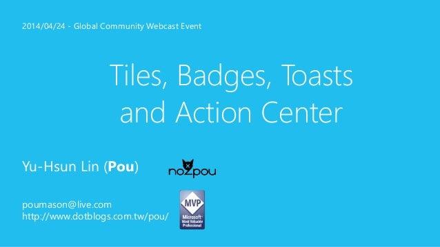 2014/04/24 - Global Community Webcast Event  Tiles, Badges, Toasts  and Action Center  Yu-Hsun Lin (Pou)  poumason@live.co...