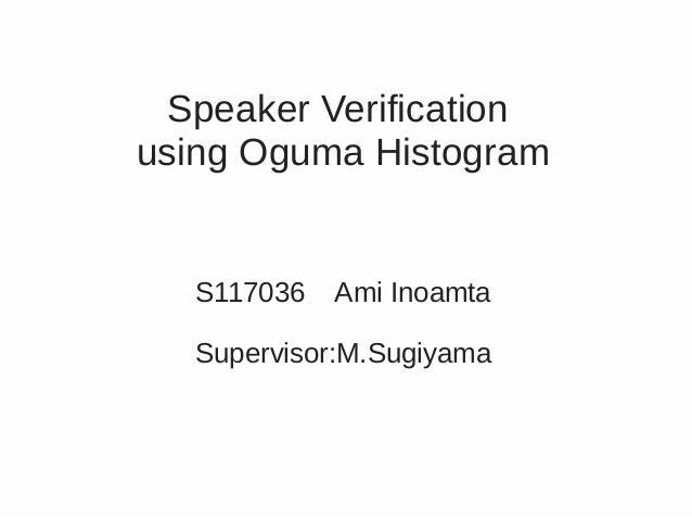 Speaker Verificationusing Oguma Histogram  S117036   Ami Inoamta  Supervisor:M.Sugiyama
