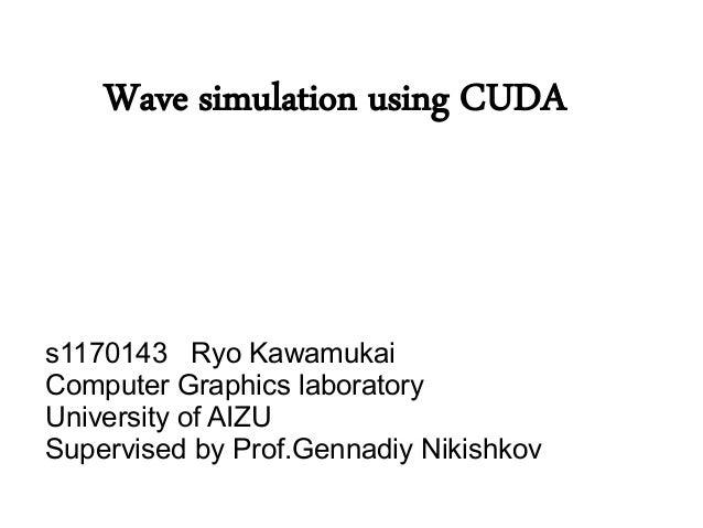 Wave simulation using CUDAs1170143 Ryo KawamukaiComputer Graphics laboratoryUniversity of AIZUSupervised by Prof.Gennadiy ...