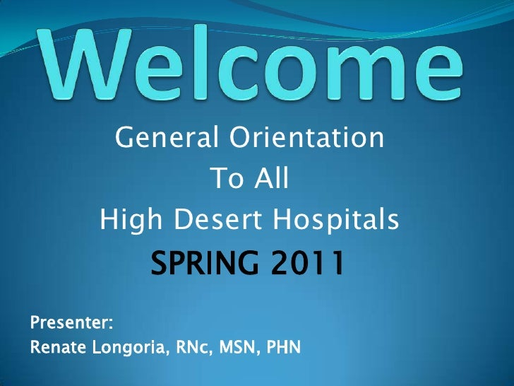 Welcome<br />General Orientation<br />To All<br />High Desert Hospitals<br />SPRING 2011<br />Presenter:<br />Renate Longo...