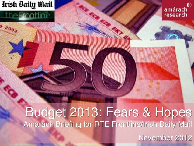 Budget 2013: Fears & Hopes          Amárach Briefing for RTE Frontline/Irish Daily MailRTE Frontline/Irish Daily Mail     ...