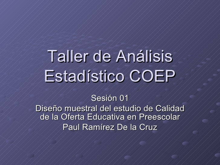 Taller de Análisis Estadístico COEP Sesión 01 Diseño muestral del estudio de Calidad de la Oferta Educativa en Preescolar ...