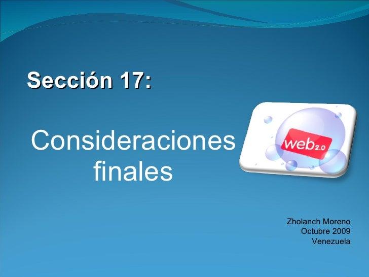 <ul><li>Sección 17: </li></ul><ul><li>Consideraciones finales </li></ul>Zholanch Moreno Octubre 2009 Venezuela