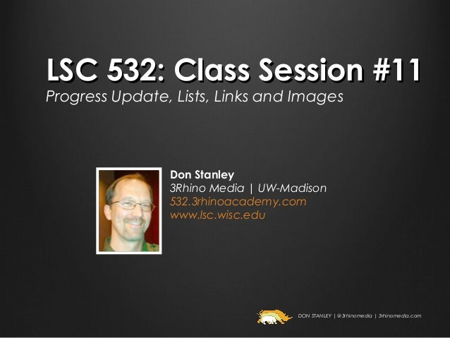 LSC 532: Class Session #11Progress Update, Lists, Links and Images                Don Stanley                3Rhino Media ...