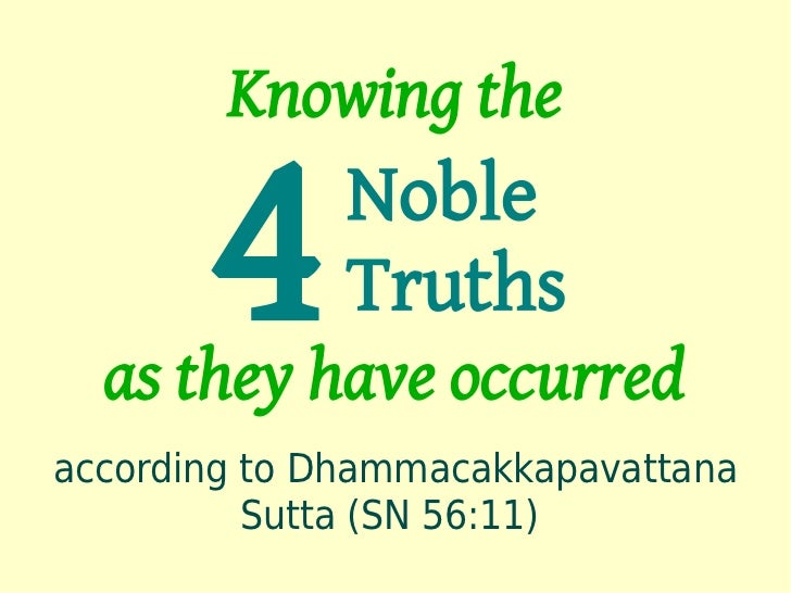 Knowing the       4      Noble              Truths  as they have occurredaccording to Dhammacakkapavattana          Sutta ...