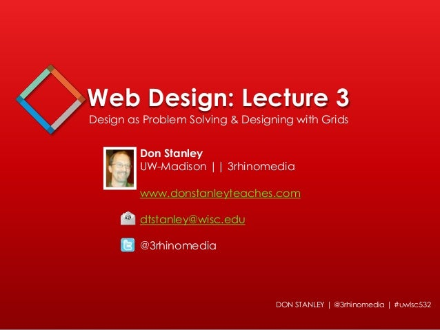 Web Design: Lecture 3 Design as Problem Solving & Designing with Grids  Don Stanley UW-Madison || 3rhinomedia www.donstanl...