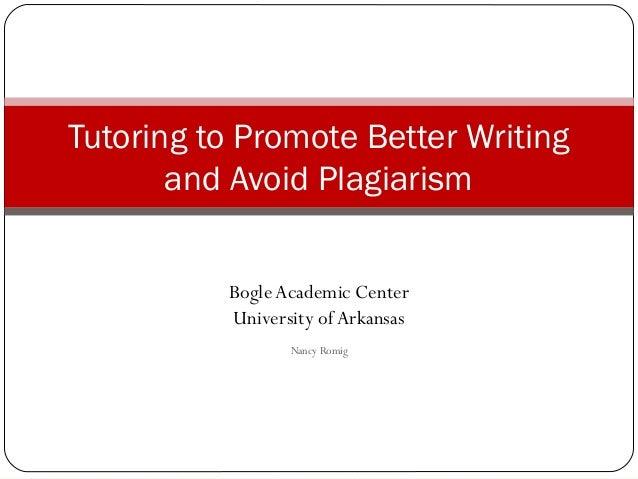 Tutoring to Promote Better Writing and Avoid Plagiarism Bogle Academic Center University of Arkansas Nancy Romig