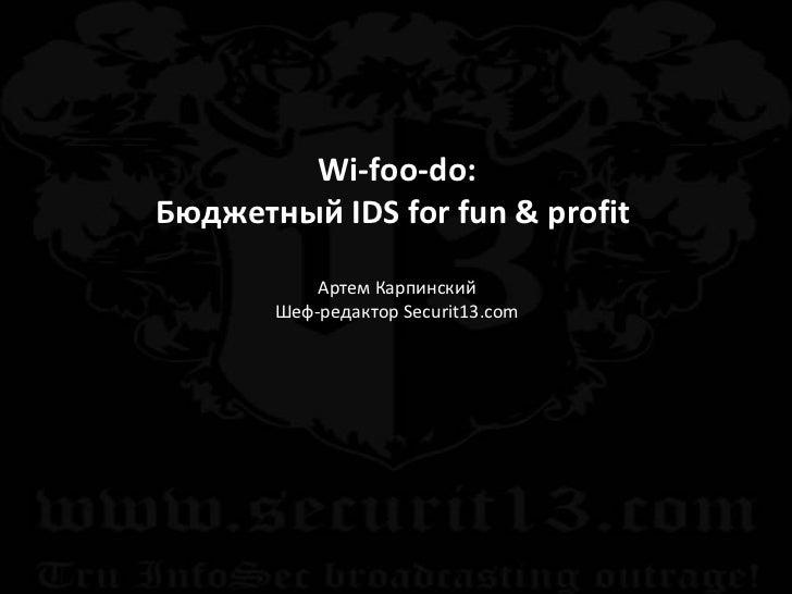 Wi-foo-do : Бюджетный  IDS   for fun & profit   Артем Карпинский Шеф-редактор  Securit13.com
