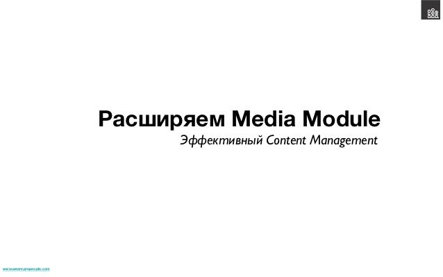 Расширяем Media Module                                Эффективный Content Management	www.wearepropeople.com