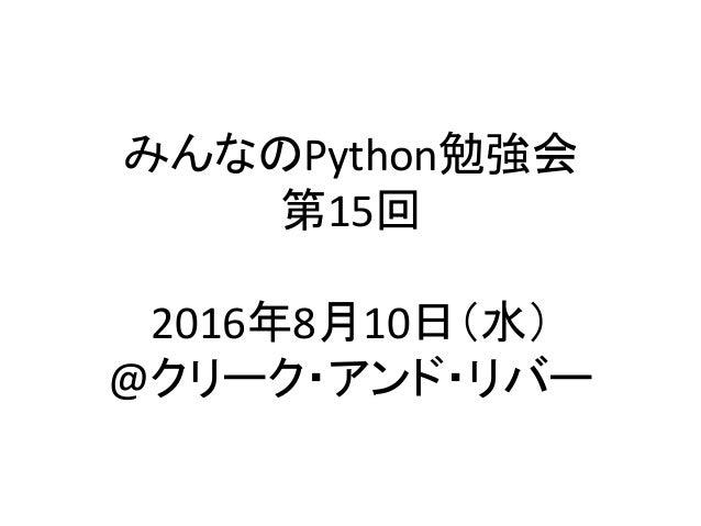 みんなのPython勉強会 第15回  2016年8月10日(水) @クリーク・アンド・リバー
