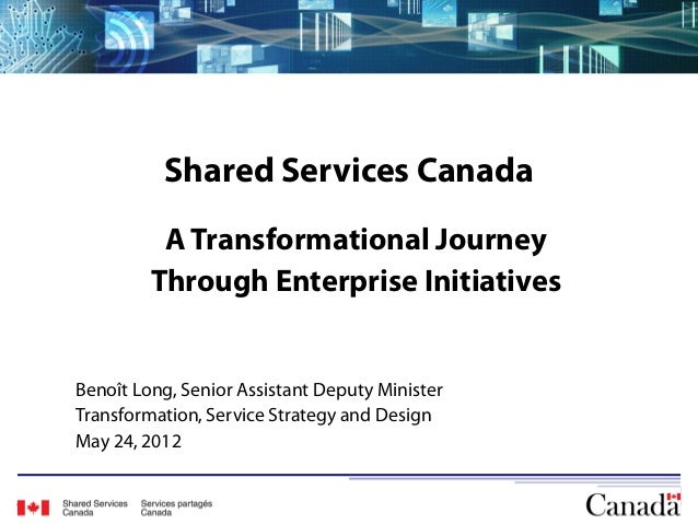 Shared Services Canada          A Transformational Journey         Through Enterprise InitiativesBenoît Long, Senior Assis...