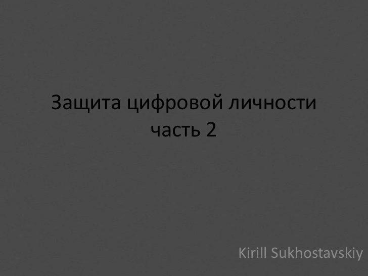 Защита цифровой личности         часть 2                Kirill Sukhostavskiy