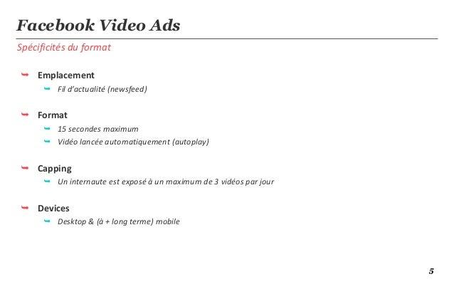 5Spécificités du formatFacebook Video Ads Emplacement Fil d'actualité (newsfeed) Format 15 secondes maximum Vidéo lan...